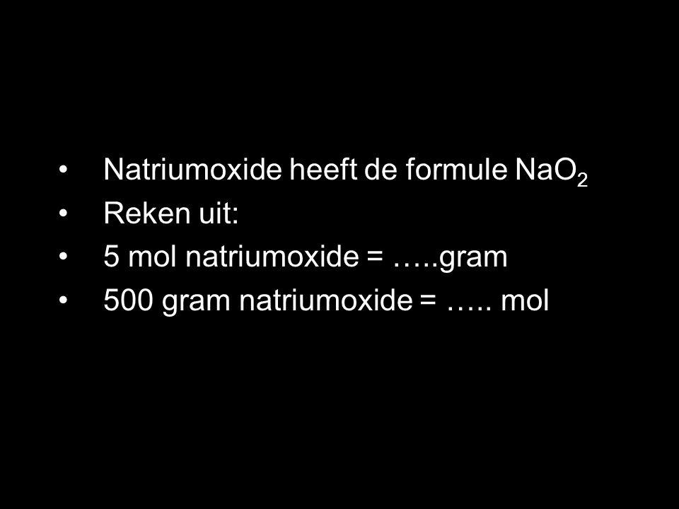 Natriumoxide heeft de formule NaO 2 Reken uit: 5 mol natriumoxide = …..gram 500 gram natriumoxide = ….. mol