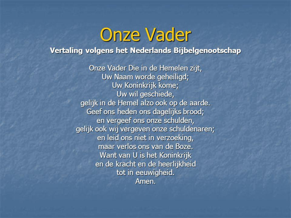 Onze Vader Vertaling volgens het Nederlands Bijbelgenootschap Onze Vader Die in de Hemelen zijt, Uw Naam worde geheiligd; Uw Koninkrijk kome; Uw wil g