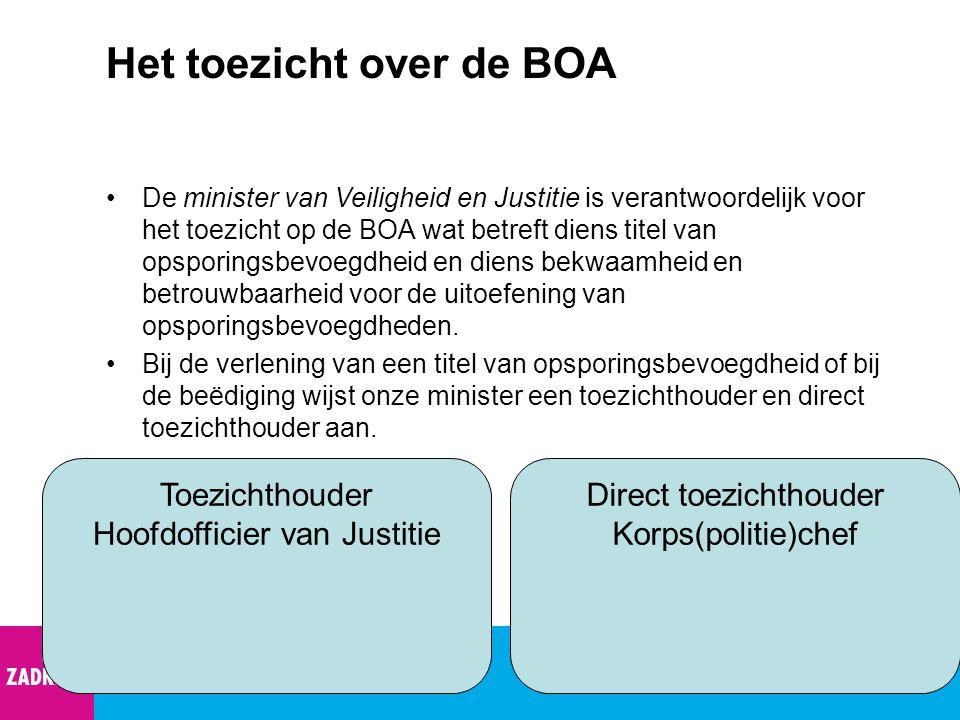 Het toezicht over de BOA De minister van Veiligheid en Justitie is verantwoordelijk voor het toezicht op de BOA wat betreft diens titel van opsporings