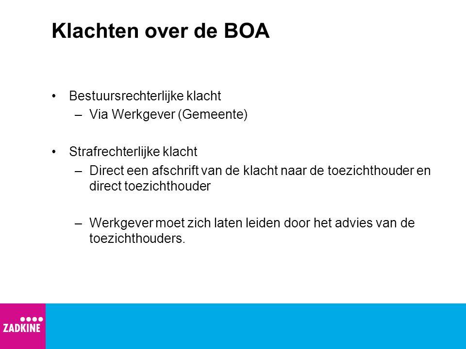 Klachten over de BOA Bestuursrechterlijke klacht –Via Werkgever (Gemeente) Strafrechterlijke klacht –Direct een afschrift van de klacht naar de toezic
