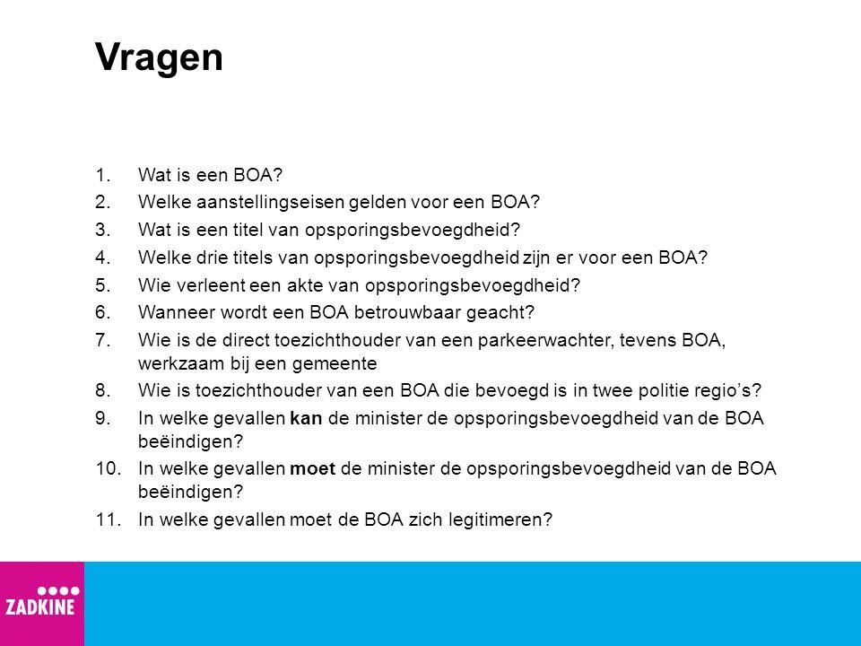 Vragen 1.Wat is een BOA? 2.Welke aanstellingseisen gelden voor een BOA? 3.Wat is een titel van opsporingsbevoegdheid? 4.Welke drie titels van opsporin