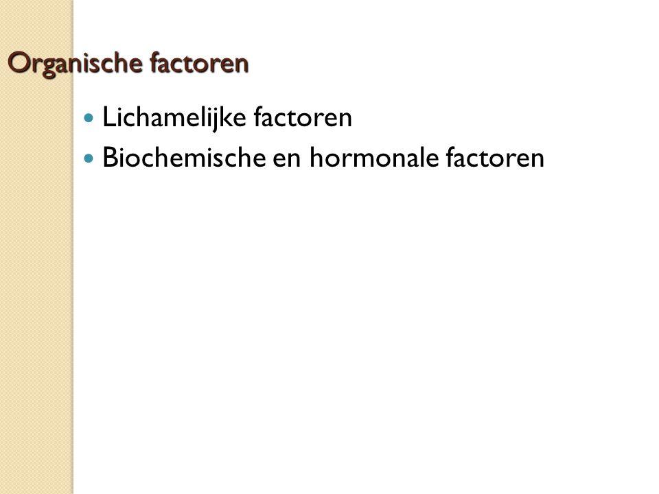 Organische factoren Lichamelijke factoren Biochemische en hormonale factoren