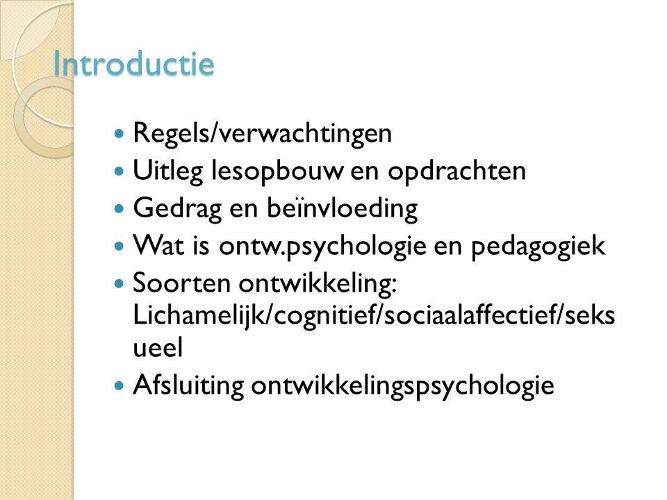 Introductie Regels/verwachtingen Uitleg lesopbouw en opdrachten Gedrag en beïnvloeding Wat is ontw.psychologie en pedagogiek Soorten ontwikkeling: Lic