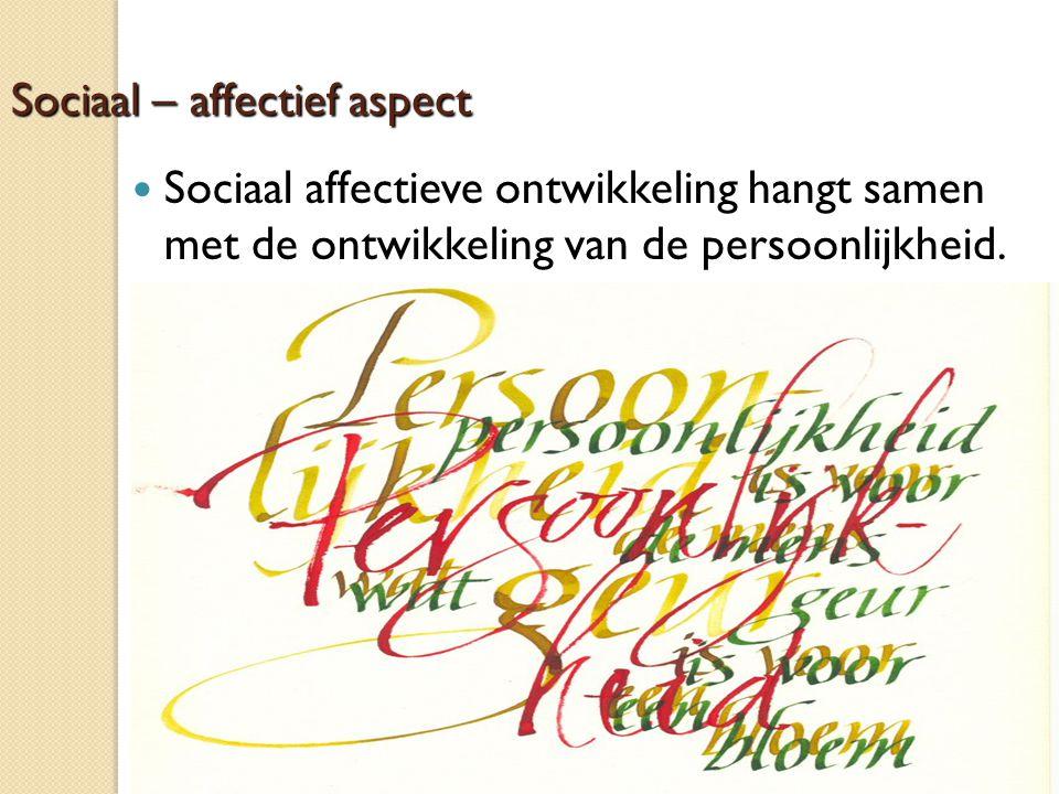 Sociaal – affectief aspect Sociaal affectieve ontwikkeling hangt samen met de ontwikkeling van de persoonlijkheid.