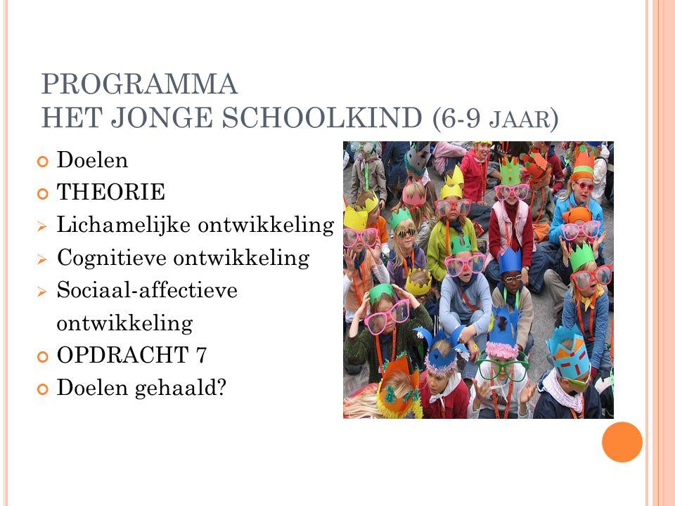 PROGRAMMA HET JONGE SCHOOLKIND (6-9 JAAR ) Doelen THEORIE  Lichamelijke ontwikkeling  Cognitieve ontwikkeling  Sociaal-affectieve ontwikkeling OPDR