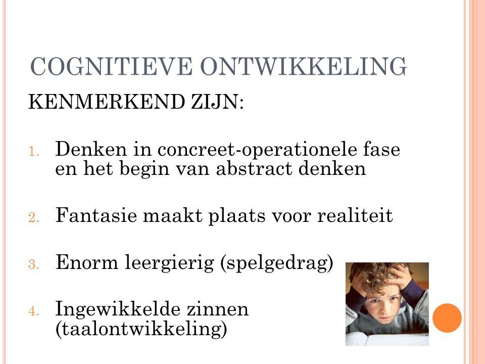 COGNITIEVE ONTWIKKELING KENMERKEND ZIJN: 1. Denken in concreet-operationele fase en het begin van abstract denken 2. Fantasie maakt plaats voor realit