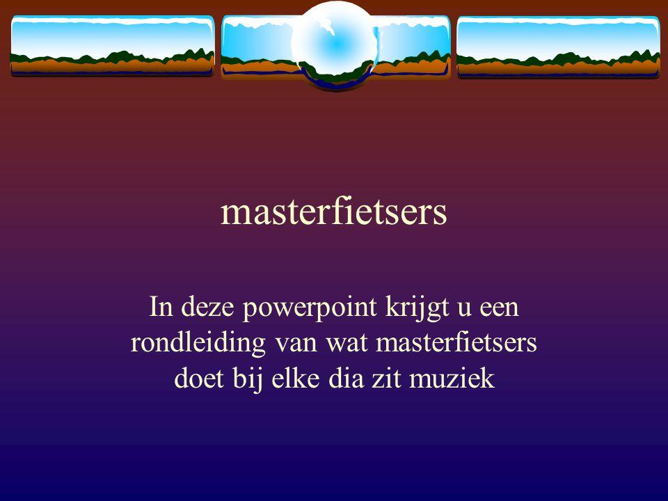 masterfietsers In deze powerpoint krijgt u een rondleiding van wat masterfietsers doet bij elke dia zit muziek