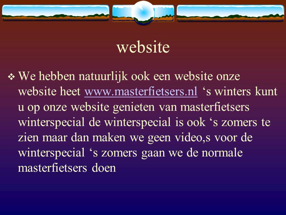 website  We hebben natuurlijk ook een website onze website heet www.masterfietsers.nl 's winters kunt u op onze website genieten van masterfietsers winterspecial de winterspecial is ook 's zomers te zien maar dan maken we geen video,s voor de winterspecial 's zomers gaan we de normale masterfietsers doenwww.masterfietsers.nl