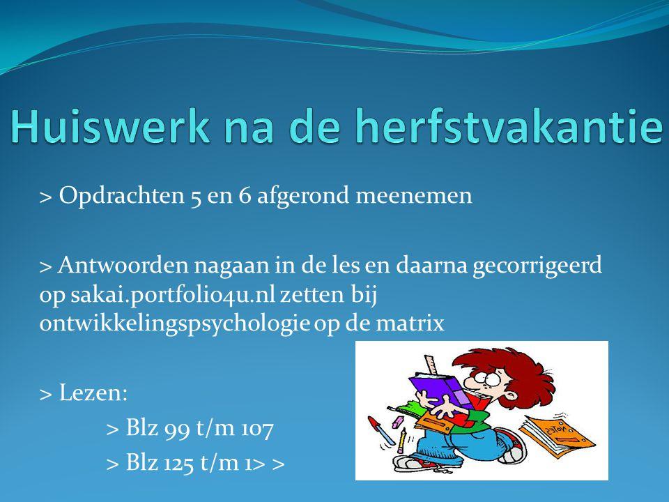 > Opdrachten 5 en 6 afgerond meenemen > Antwoorden nagaan in de les en daarna gecorrigeerd op sakai.portfolio4u.nl zetten bij ontwikkelingspsychologie op de matrix > Lezen: > Blz 99 t/m 107 > Blz 125 t/m 1> >