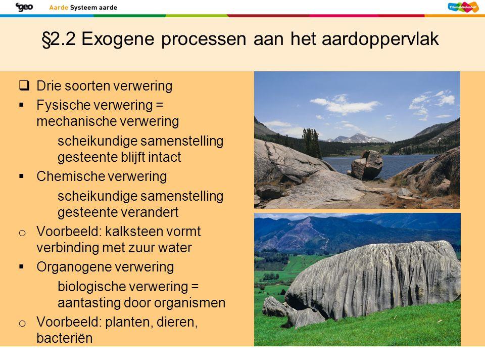 §2.2 Exogene processen aan het aardoppervlak  Type verwering  Mate van verwering wordt beïnvloed door: klimaat hardheid gesteente tijd