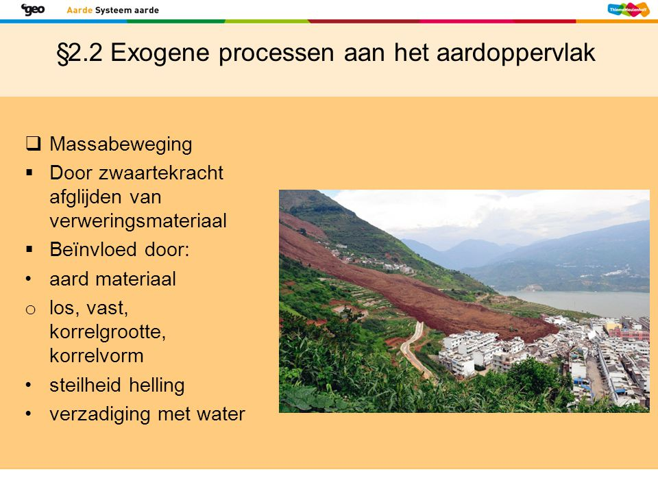 §2.2 Exogene processen aan het aardoppervlak  Massabeweging  Door zwaartekracht afglijden van verweringsmateriaal  Beïnvloed door: aard materiaal o