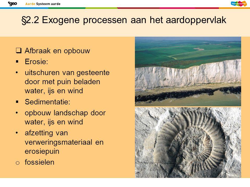 §2.2 Exogene processen aan het aardoppervlak  Afbraak en opbouw  Erosie: uitschuren van gesteente door met puin beladen water, ijs en wind  Sedimen