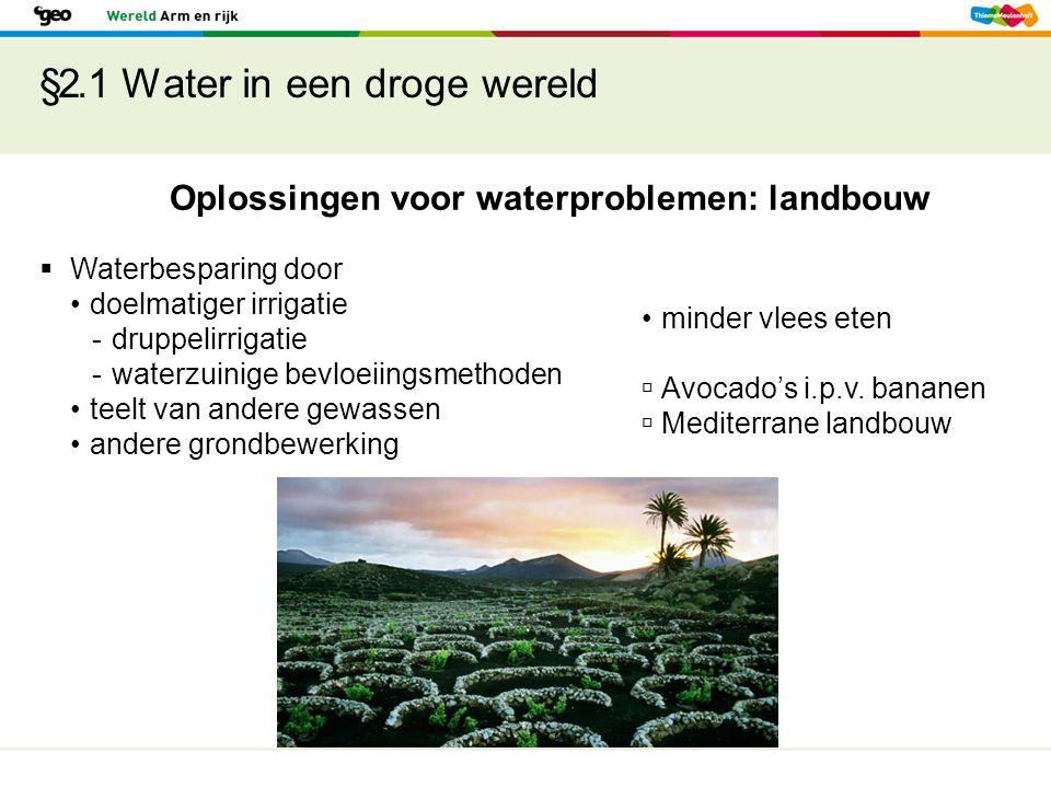 §2.1 Water in een droge wereld Oplossingen voor waterproblemen: landbouw  Waterbesparing door doelmatiger irrigatie -druppelirrigatie -waterzuinige bevloeiingsmethoden teelt van andere gewassen andere grondbewerking minder vlees eten  Avocado's i.p.v.