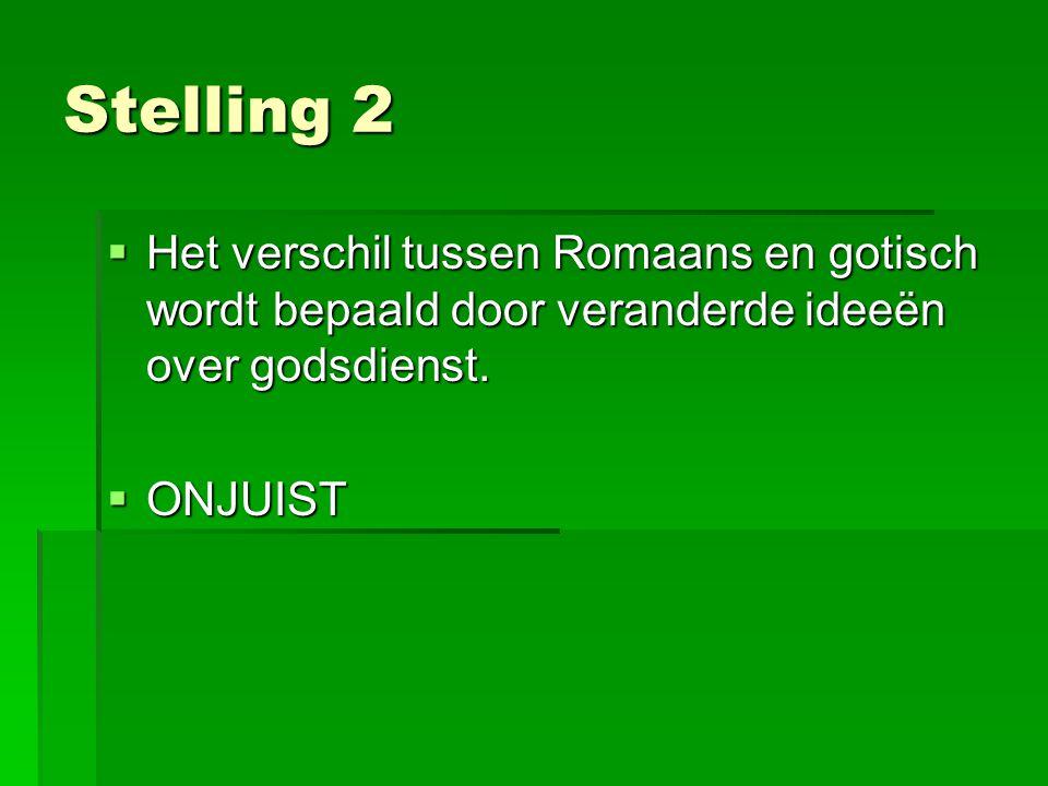 Stelling 2  Het verschil tussen Romaans en gotisch wordt bepaald door veranderde ideeën over godsdienst.  ONJUIST