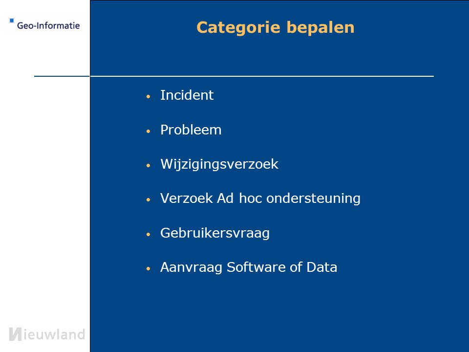 Categorie bepalen Incident Probleem Wijzigingsverzoek Verzoek Ad hoc ondersteuning Gebruikersvraag Aanvraag Software of Data