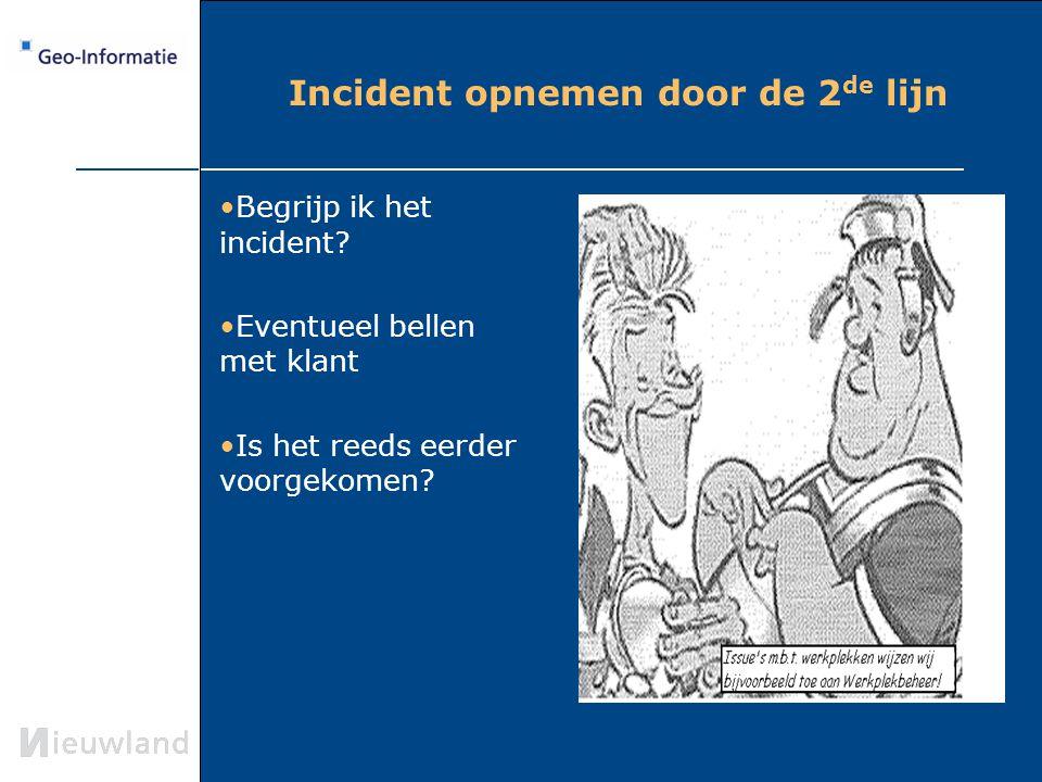 Incident opnemen door de 2 de lijn Begrijp ik het incident? Eventueel bellen met klant Is het reeds eerder voorgekomen?