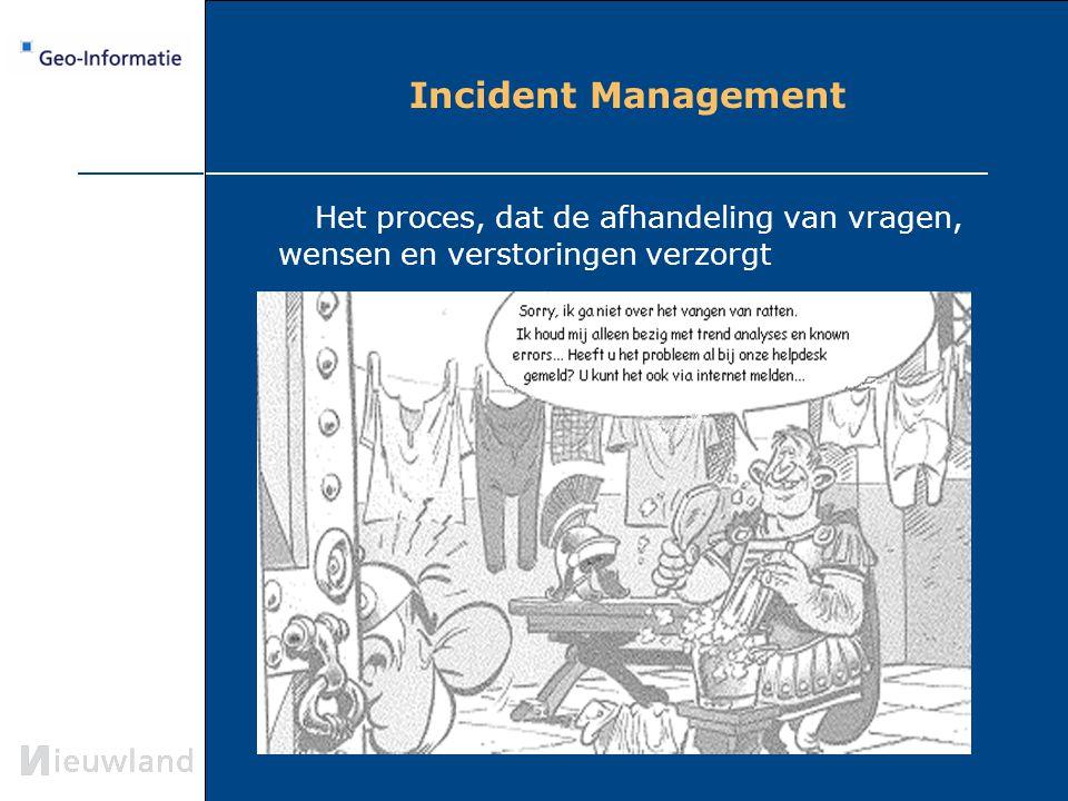 Incident Management Het proces, dat de afhandeling van vragen, wensen en verstoringen verzorgt