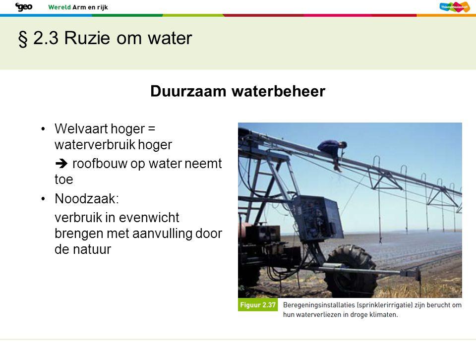 § 2.3 Ruzie om water Duurzaam waterbeheer Welvaart hoger = waterverbruik hoger  roofbouw op water neemt toe Noodzaak: verbruik in evenwicht brengen m