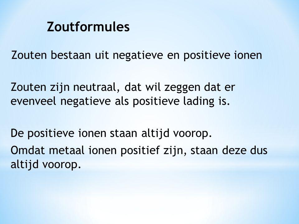 Zouten bestaan uit negatieve en positieve ionen De positieve ionen staan altijd voorop. Omdat metaal ionen positief zijn, staan deze dus altijd voorop