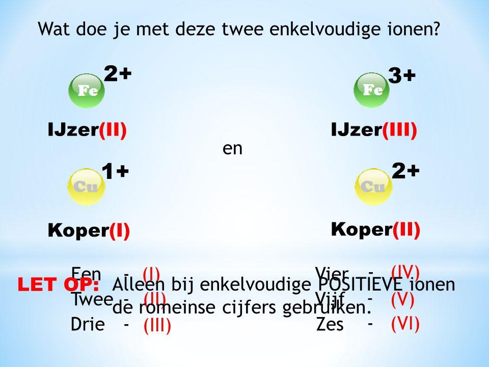 Wat doe je met deze twee enkelvoudige ionen? 3+ 2+ Een (I) - -Twee(II) -Drie (III) - Vier (IV) - Vijf(V) - Zes (VI) IJzer(II)IJzer(III) en 2+ 1+ Koper