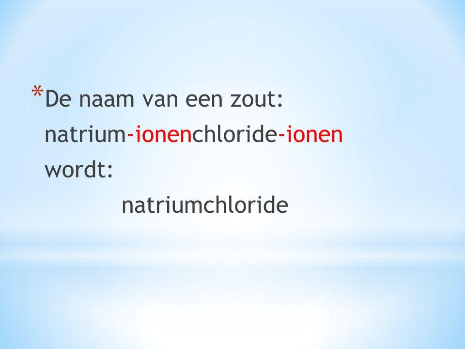 * De naam van een zout: natrium-ionenchloride-ionen wordt: natriumchloride
