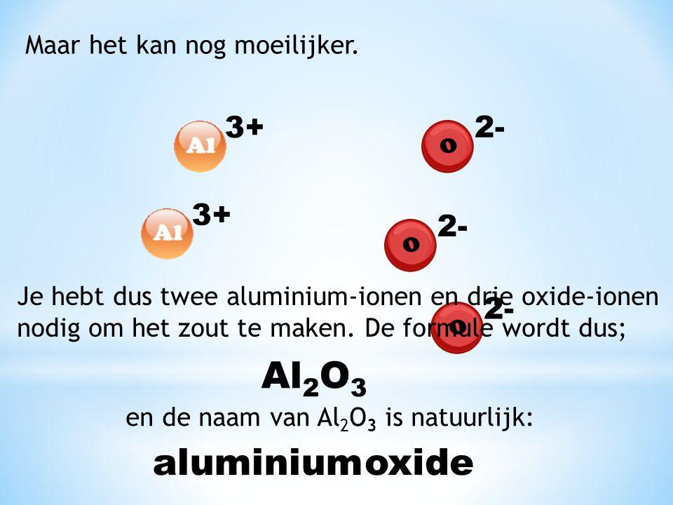 Maar het kan nog moeilijker. 2- 3+ 2- Je hebt dus twee aluminium-ionen en drie oxide-ionen nodig om het zout te maken. De formule wordt dus; Al 2 O 3