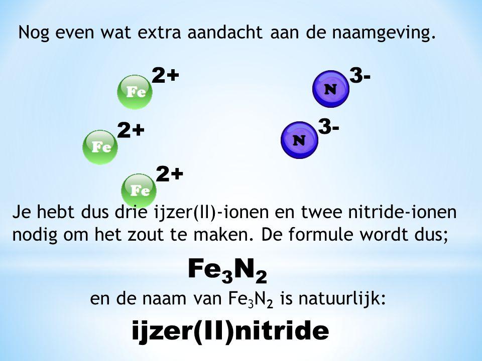 Nog even wat extra aandacht aan de naamgeving. 2+3- 2+ 3- 2+ Je hebt dus drie ijzer(II)-ionen en twee nitride-ionen nodig om het zout te maken. De for