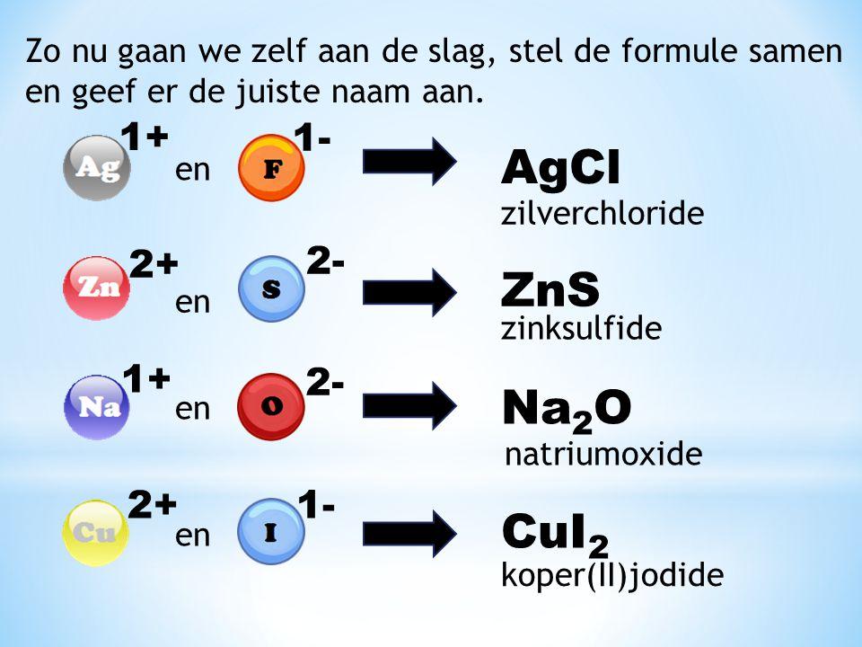 Zo nu gaan we zelf aan de slag, stel de formule samen en geef er de juiste naam aan. 1+ 1- en AgCl zilverchloride 2+ en 2- ZnS zinksulfide 1+ en 2- Na