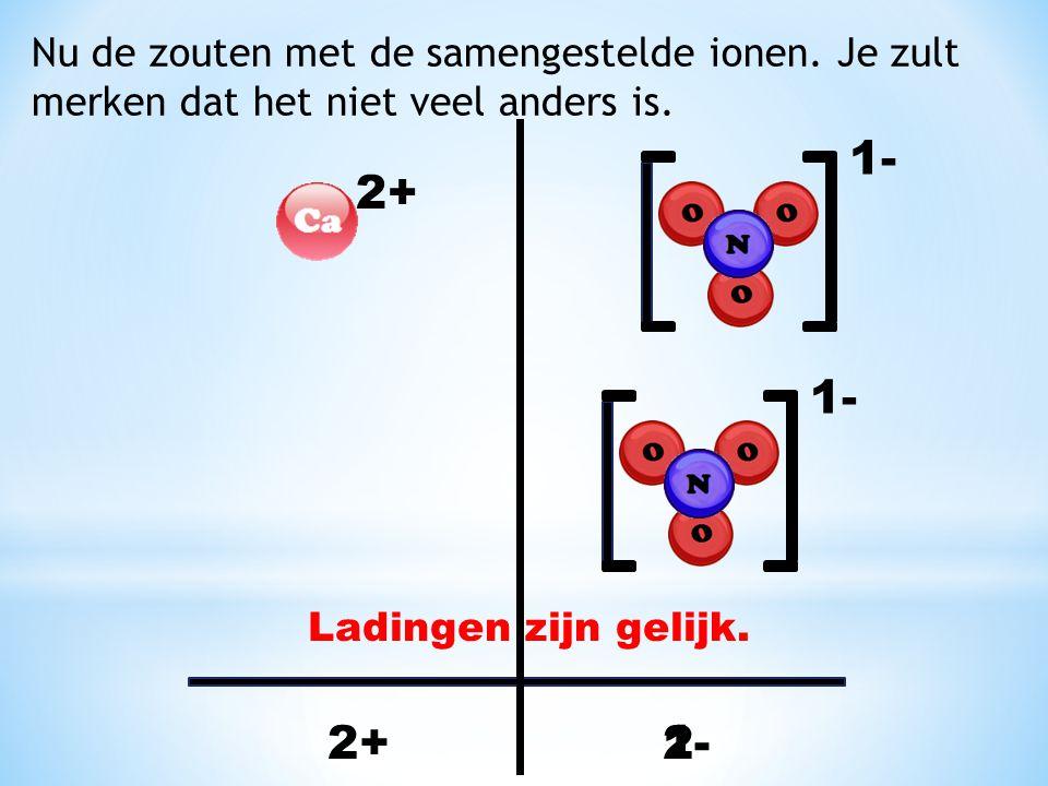 Nu de zouten met de samengestelde ionen. Je zult merken dat het niet veel anders is. 2+ 1- 2+1- 2- Ladingen zijn gelijk.