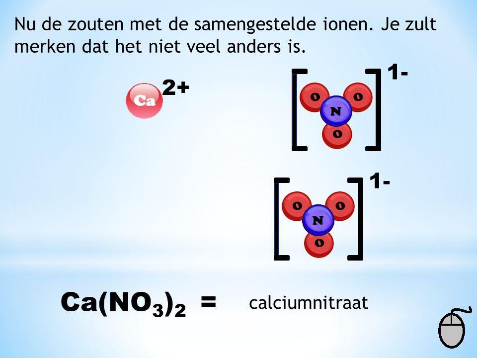 Nu de zouten met de samengestelde ionen. Je zult merken dat het niet veel anders is. 2+ 1- Ca(NO 3 ) 2 = calciumnitraat