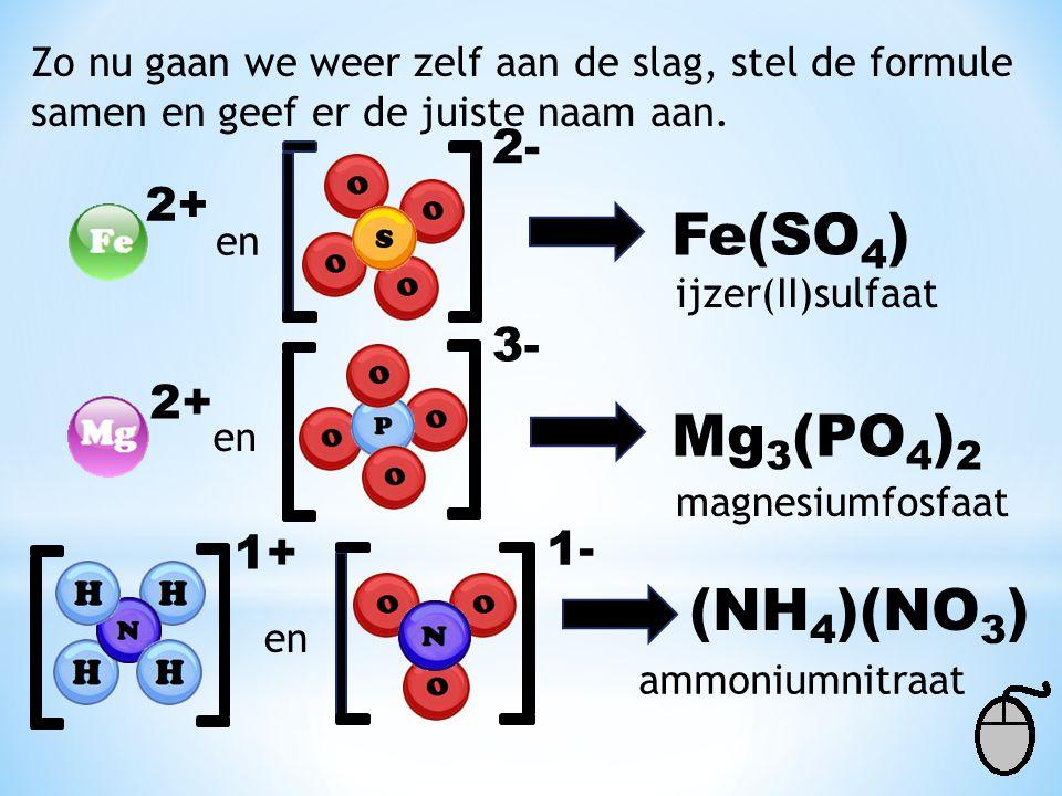 Zo nu gaan we weer zelf aan de slag, stel de formule samen en geef er de juiste naam aan. 2+ en 2- Fe(SO 4 ) ijzer(II)sulfaat 2+ en 3- Mg 3 (PO 4 ) 2