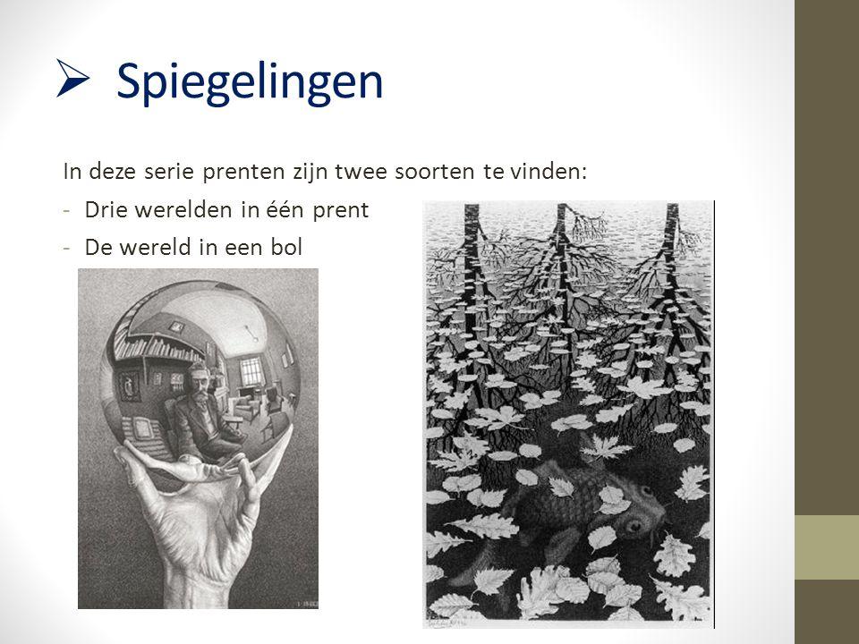  Spiegelingen In deze serie prenten zijn twee soorten te vinden: -Drie werelden in één prent -De wereld in een bol