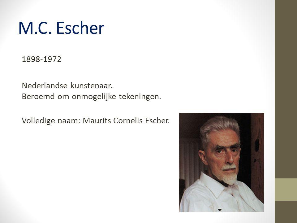 M.C. Escher 1898-1972 Nederlandse kunstenaar. Beroemd om onmogelijke tekeningen. Volledige naam: Maurits Cornelis Escher.