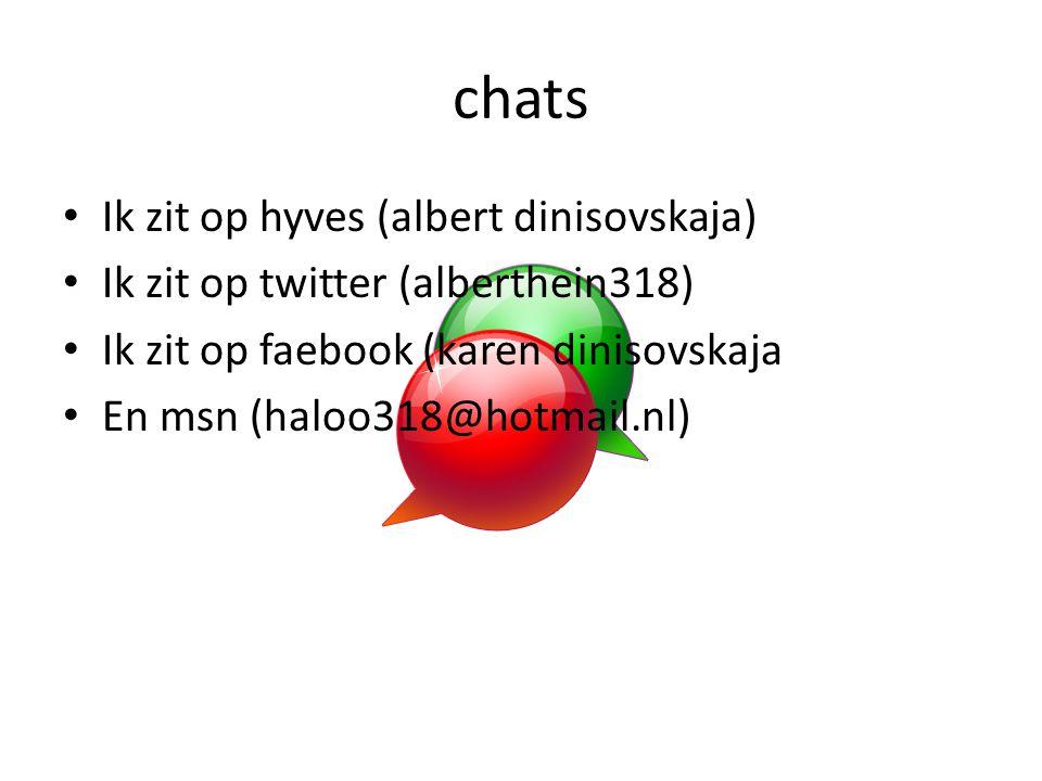 chats Ik zit op hyves (albert dinisovskaja) Ik zit op twitter (alberthein318) Ik zit op faebook (karen dinisovskaja En msn (haloo318@hotmail.nl)