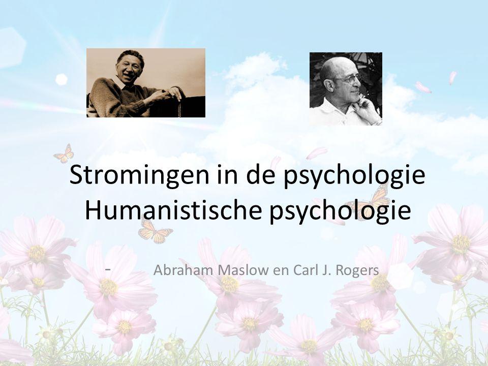 Stromingen in de psychologie Humanistische psychologie - Abraham Maslow en Carl J. Rogers