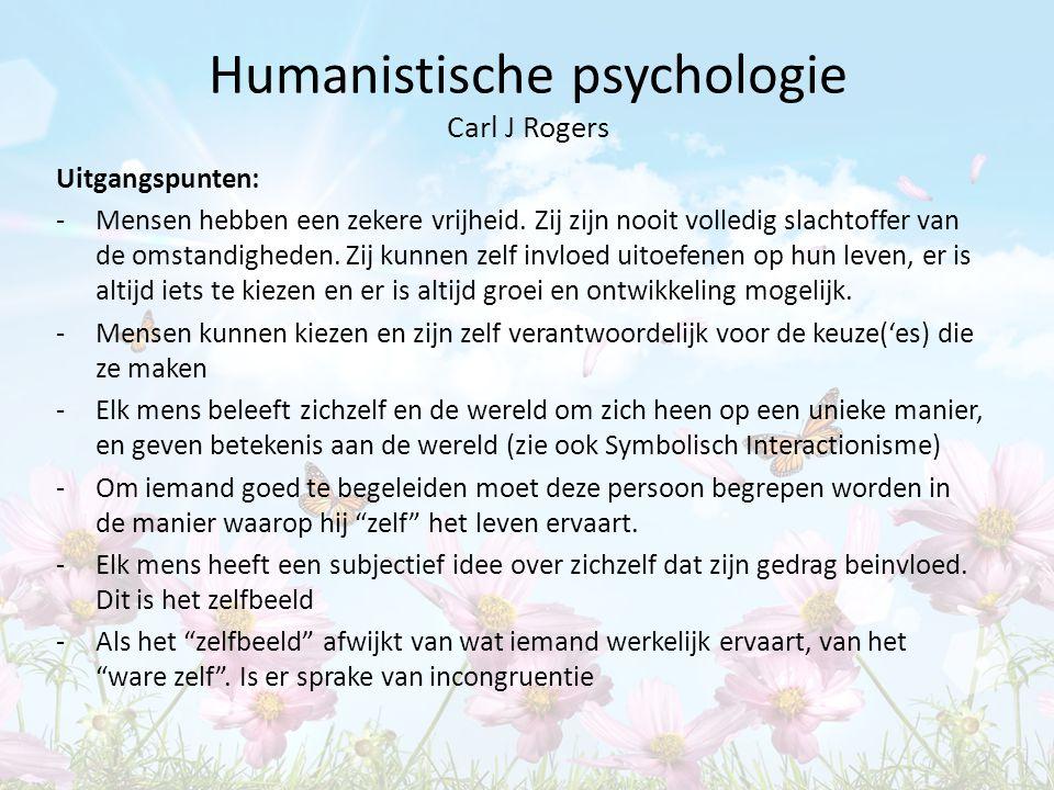 Humanistische psychologie Carl J Rogers Uitgangspunten: -Mensen hebben een zekere vrijheid. Zij zijn nooit volledig slachtoffer van de omstandigheden.
