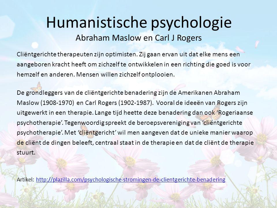 Humanistische psychologie Abraham Maslow en Carl J Rogers Cliëntgerichte therapeuten zijn optimisten. Zij gaan ervan uit dat elke mens een aangeboren