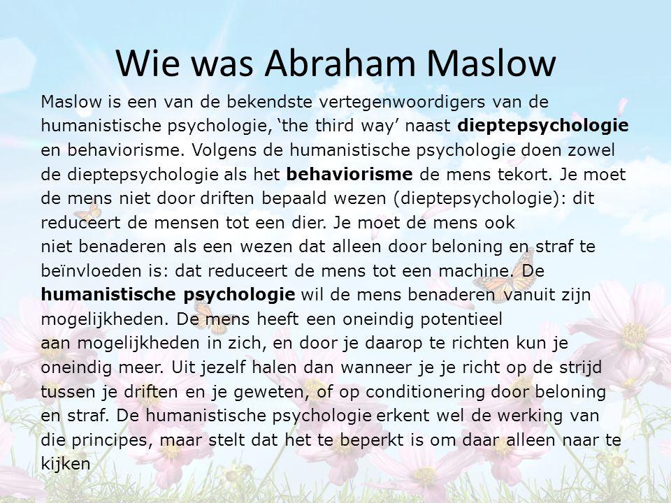 Wie was Abraham Maslow Maslow is een van de bekendste vertegenwoordigers van de humanistische psychologie, 'the third way' naast dieptepsychologie en