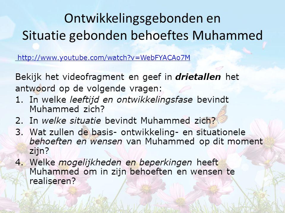 Ontwikkelingsgebonden en Situatie gebonden behoeftes Muhammed http://www.youtube.com/watch?v=WebFYACAo7M Bekijk het videofragment en geef in drietalle