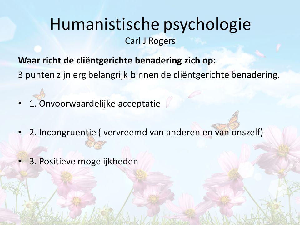 Humanistische psychologie Carl J Rogers Waar richt de cliëntgerichte benadering zich op: 3 punten zijn erg belangrijk binnen de cliëntgerichte benader