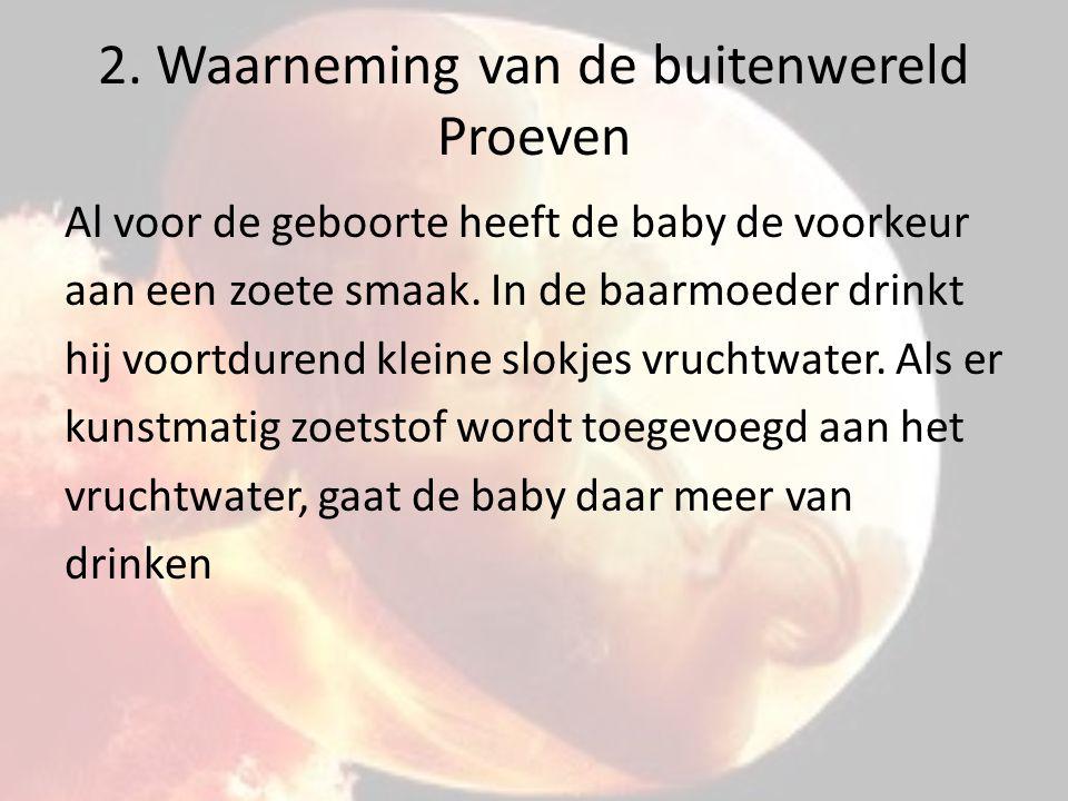 2. Waarneming van de buitenwereld Proeven Al voor de geboorte heeft de baby de voorkeur aan een zoete smaak. In de baarmoeder drinkt hij voortdurend k