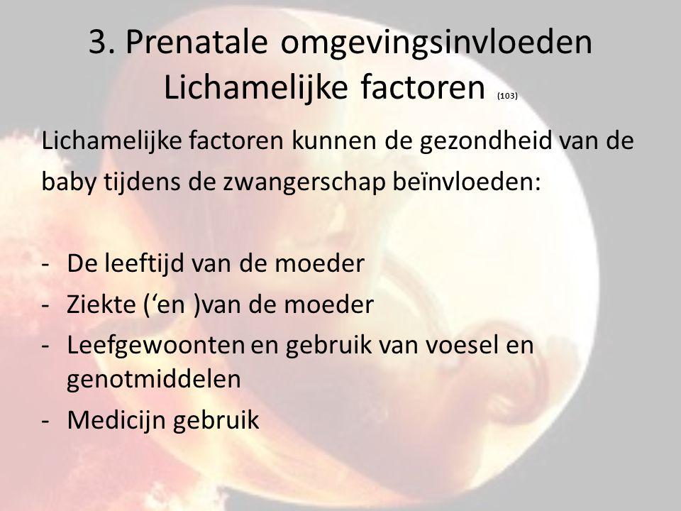 3. Prenatale omgevingsinvloeden Lichamelijke factoren (103) Lichamelijke factoren kunnen de gezondheid van de baby tijdens de zwangerschap beïnvloeden