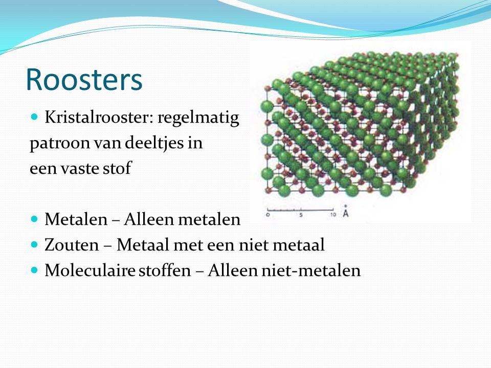Roosters Kristalrooster: regelmatig patroon van deeltjes in een vaste stof Metalen – Alleen metalen Zouten – Metaal met een niet metaal Moleculaire st