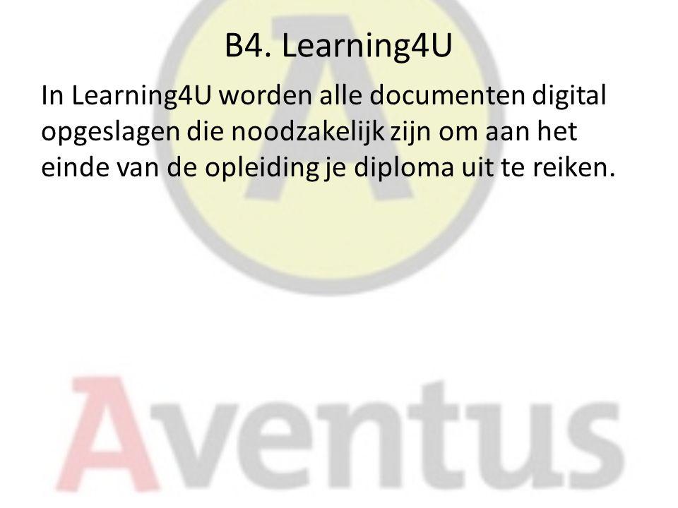 B4. Learning4U In Learning4U worden alle documenten digital opgeslagen die noodzakelijk zijn om aan het einde van de opleiding je diploma uit te reike