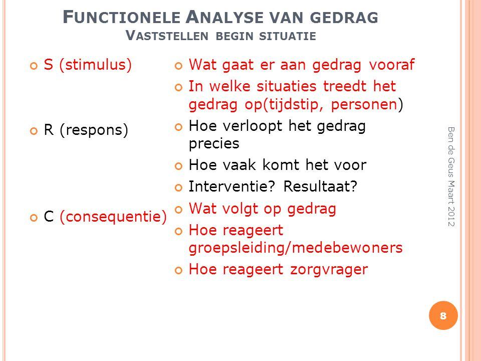 F UNCTIONELE A NALYSE VAN GEDRAG V ASTSTELLEN BEGIN SITUATIE Ben de Geus Maart 2012 8 S (stimulus) R (respons) C (consequentie) Wat gaat er aan gedrag
