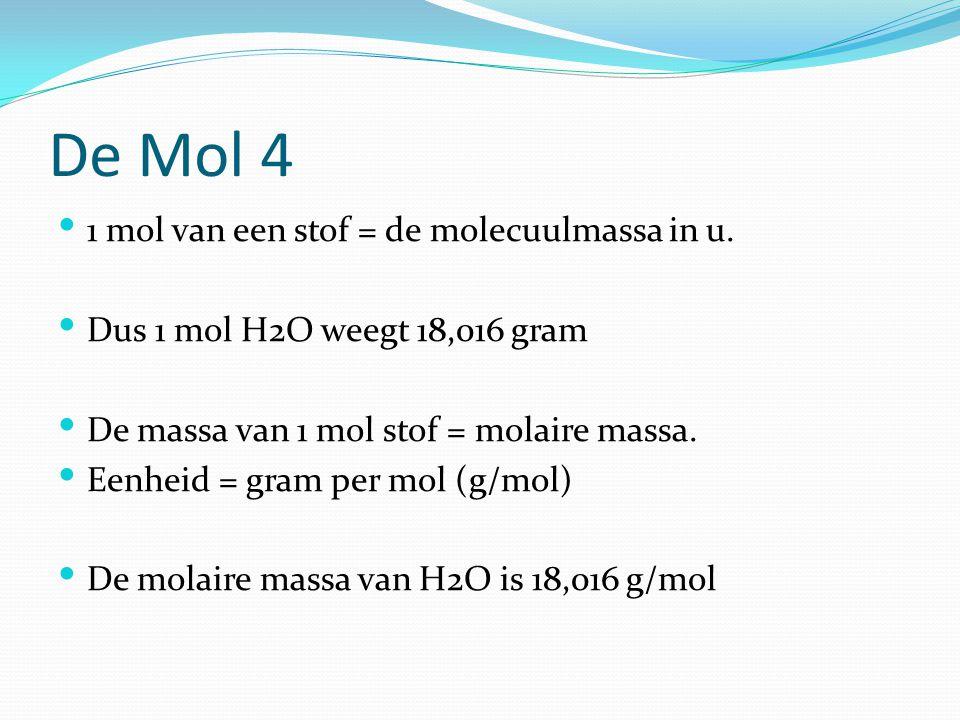 De Mol 4 1 mol van een stof = de molecuulmassa in u. Dus 1 mol H2O weegt 18,016 gram De massa van 1 mol stof = molaire massa. Eenheid = gram per mol (