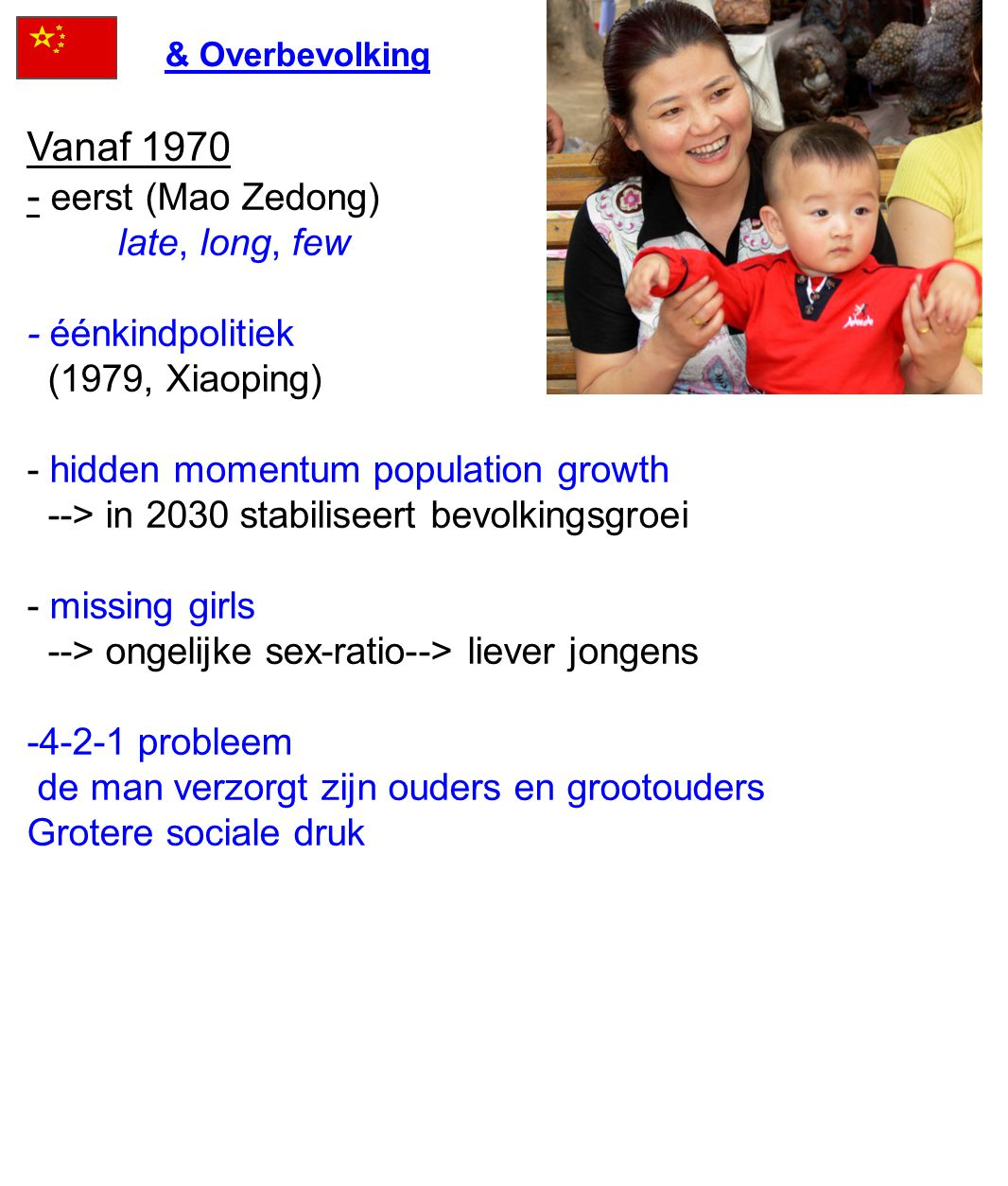 Vanaf 1970 - eerst (Mao Zedong) late, long, few - éénkindpolitiek (1979, Xiaoping) - hidden momentum population growth --> in 2030 stabiliseert bevolk