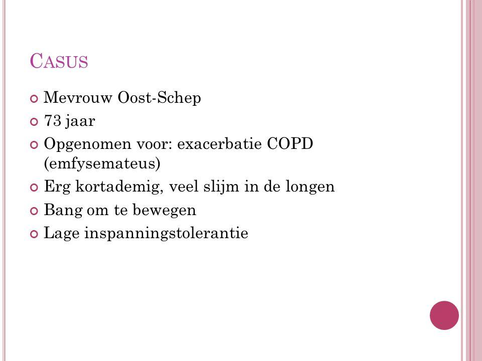 C ASUS Mevrouw Oost-Schep 73 jaar Opgenomen voor: exacerbatie COPD (emfysemateus) Erg kortademig, veel slijm in de longen Bang om te bewegen Lage insp
