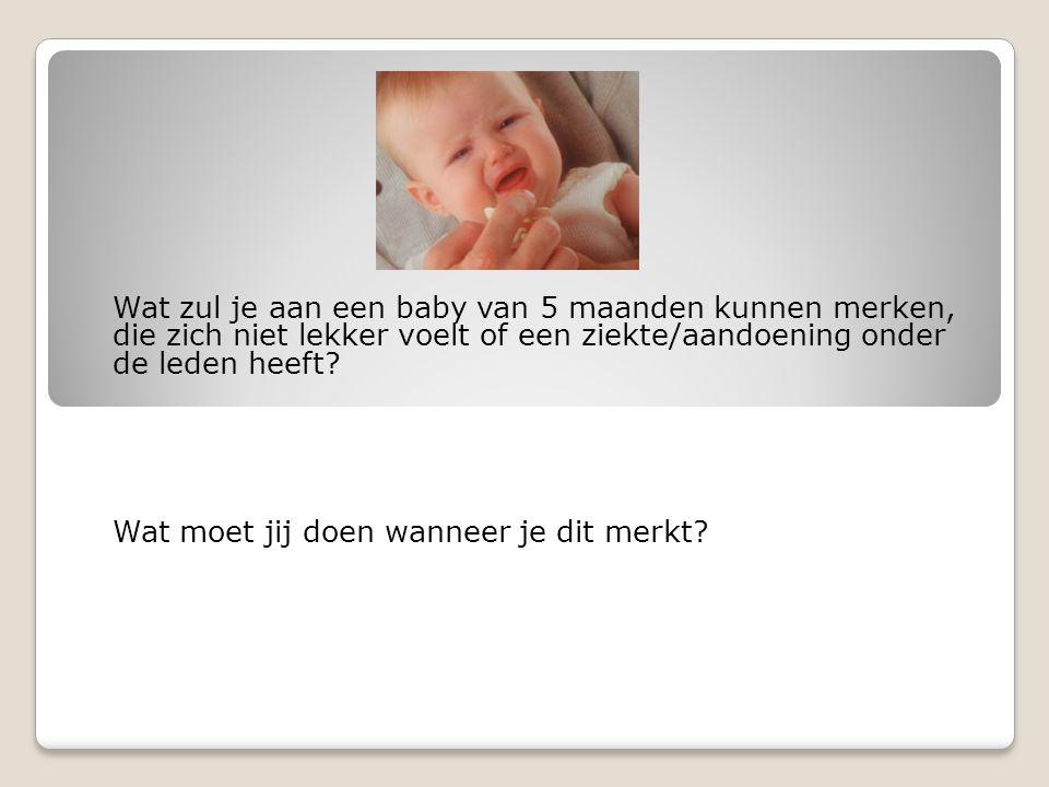Wat zul je aan een baby van 5 maanden kunnen merken, die zich niet lekker voelt of een ziekte/aandoening onder de leden heeft.