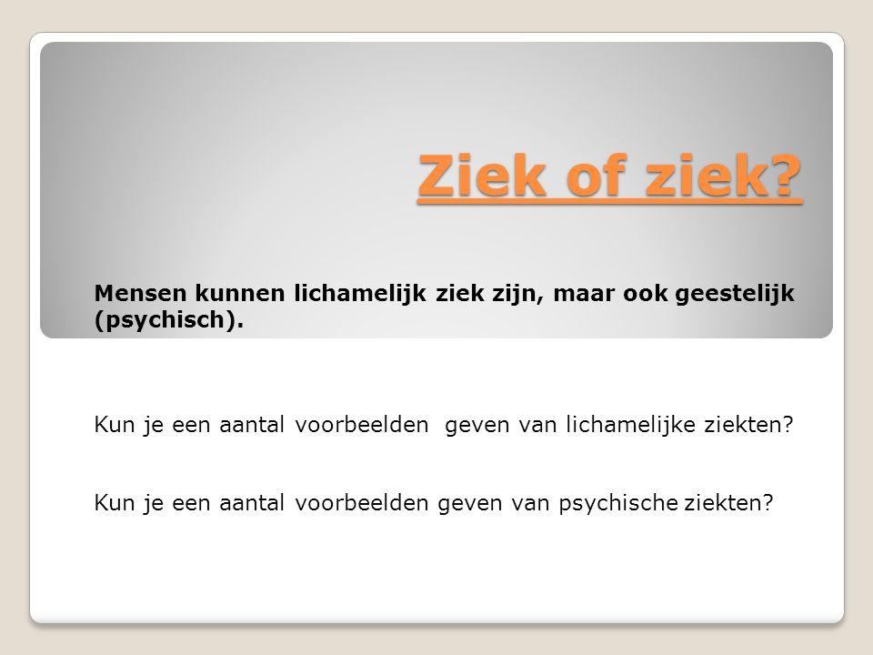 Ziek of ziek? Mensen kunnen lichamelijk ziek zijn, maar ook geestelijk (psychisch). Kun je een aantal voorbeelden geven van lichamelijke ziekten? Kun